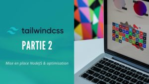 Tailwind CSS – Partie 2 – Mise en place de NodeJS et optimisation